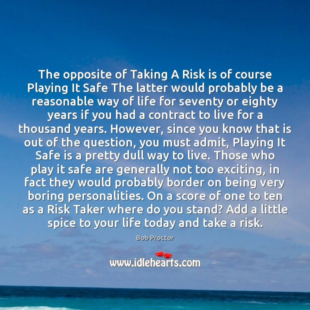 The opposite of Taking A Risk is of course Playing It Safe Bob Proctor Picture Quote
