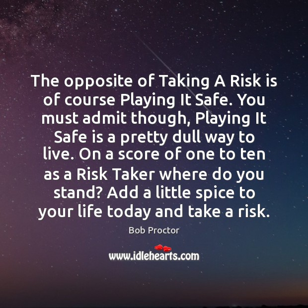 The opposite of Taking A Risk is of course Playing It Safe. Bob Proctor Picture Quote