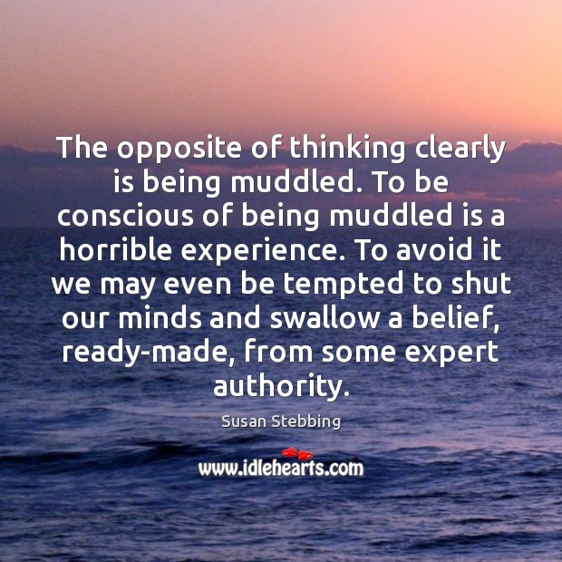 The opposite of thinking clearly is being muddled. To be conscious of Image
