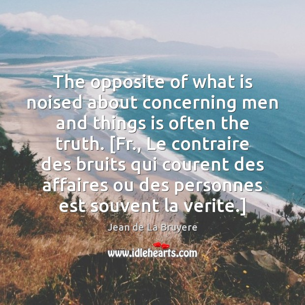 The opposite of what is noised about concerning men and things is Jean de La Bruyere Picture Quote