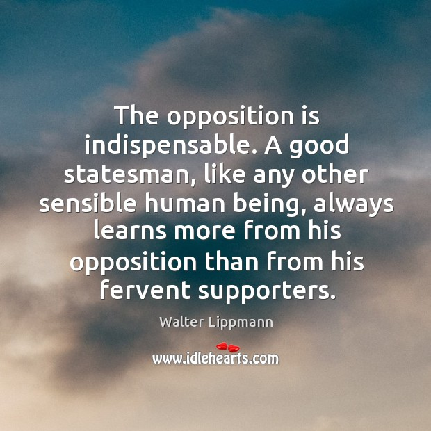 The opposition is indispensable. A good statesman, like any other sensible human being Image