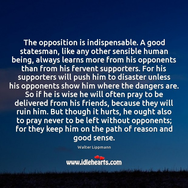 The opposition is indispensable. A good statesman, like any other sensible human Walter Lippmann Picture Quote