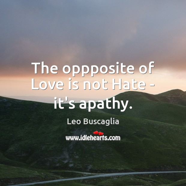 The oppposite of Love is not Hate – it's apathy. Image