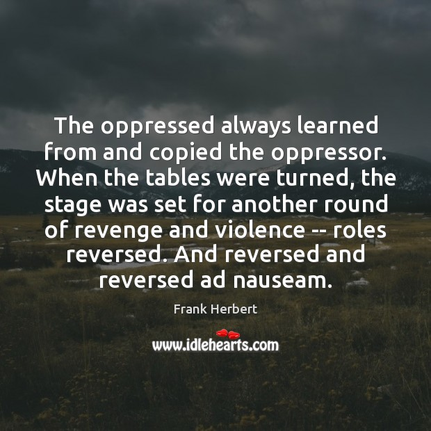 The oppressed always learned from and copied the oppressor. When the tables Frank Herbert Picture Quote