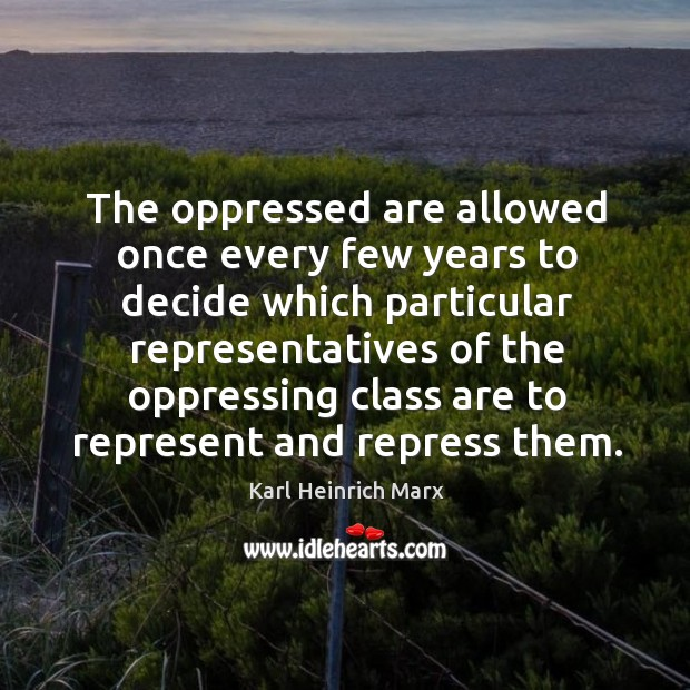 The oppressed are allowed once every few years to decide which particular representatives Karl Heinrich Marx Picture Quote
