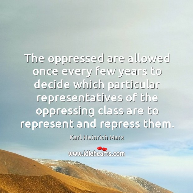The oppressed are allowed once every few years to decide which particular Karl Heinrich Marx Picture Quote
