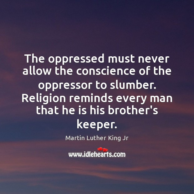The oppressed must never allow the conscience of the oppressor to slumber. Image