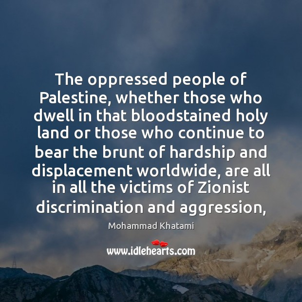 The oppressed people of Palestine, whether those who dwell in that bloodstained Image