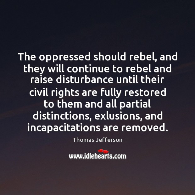 The oppressed should rebel, and they will continue to rebel and raise Thomas Jefferson Picture Quote
