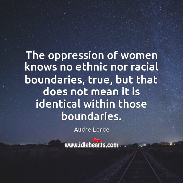 The oppression of women knows no ethnic nor racial boundaries, true, but Audre Lorde Picture Quote