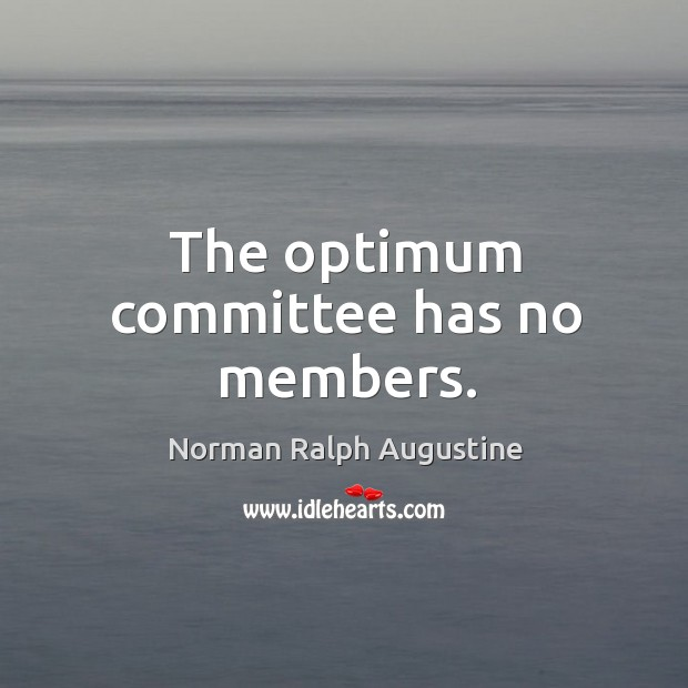The optimum committee has no members. Norman Ralph Augustine Picture Quote