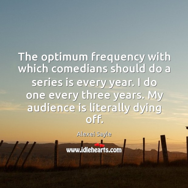 The optimum frequency with which comedians should do a series is every year. Image