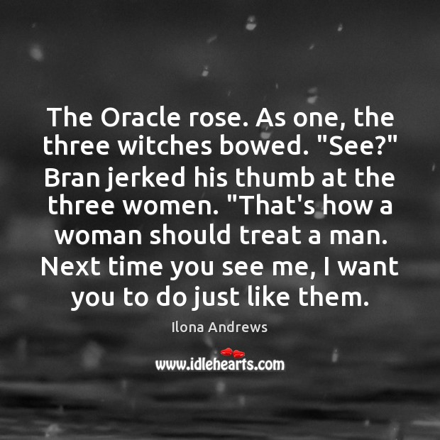 """Image, The Oracle rose. As one, the three witches bowed. """"See?"""" Bran jerked"""
