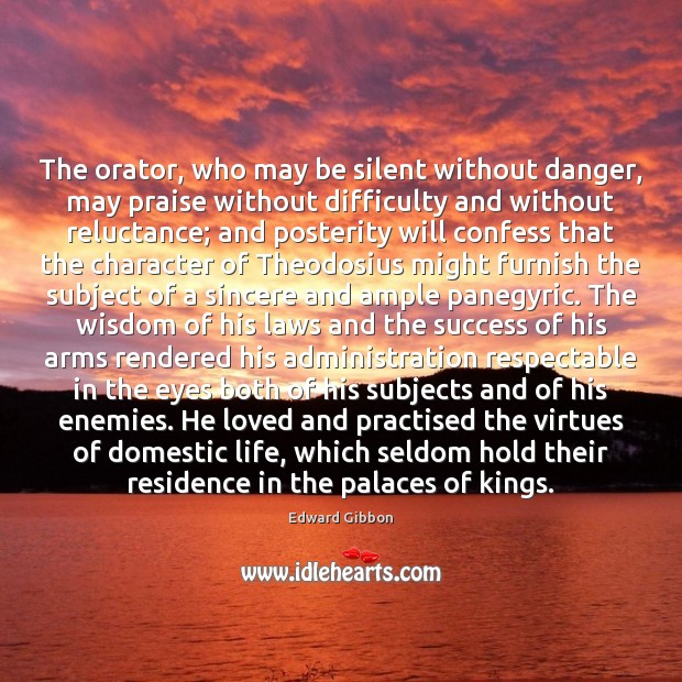 The orator, who may be silent without danger, may praise without difficulty Edward Gibbon Picture Quote