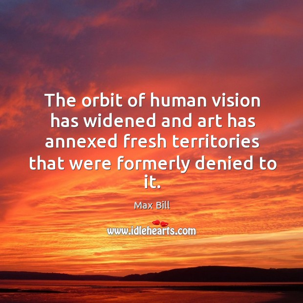 The orbit of human vision has widened and art has annexed fresh territories that were formerly denied to it. Max Bill Picture Quote