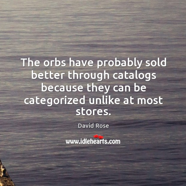 The orbs have probably sold better through catalogs because they can be categorized unlike at most stores. Image