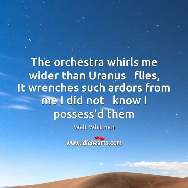 The orchestra whirls me wider than Uranus   flies, It wrenches such ardors Image