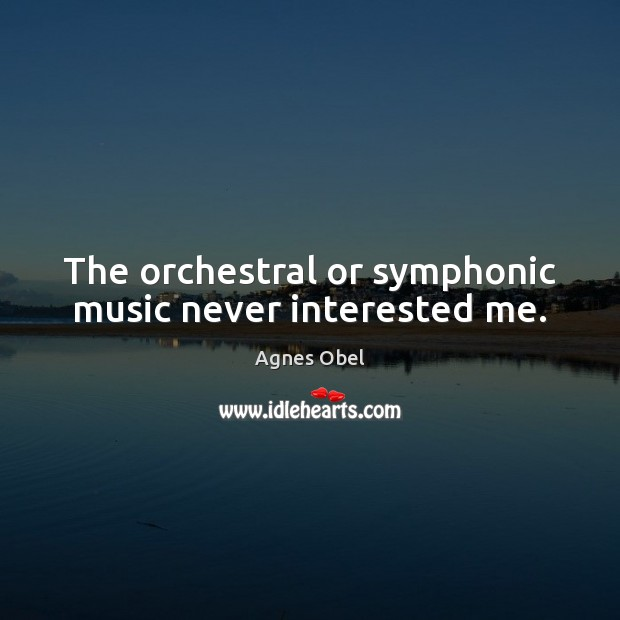 Image, The orchestral or symphonic music never interested me.