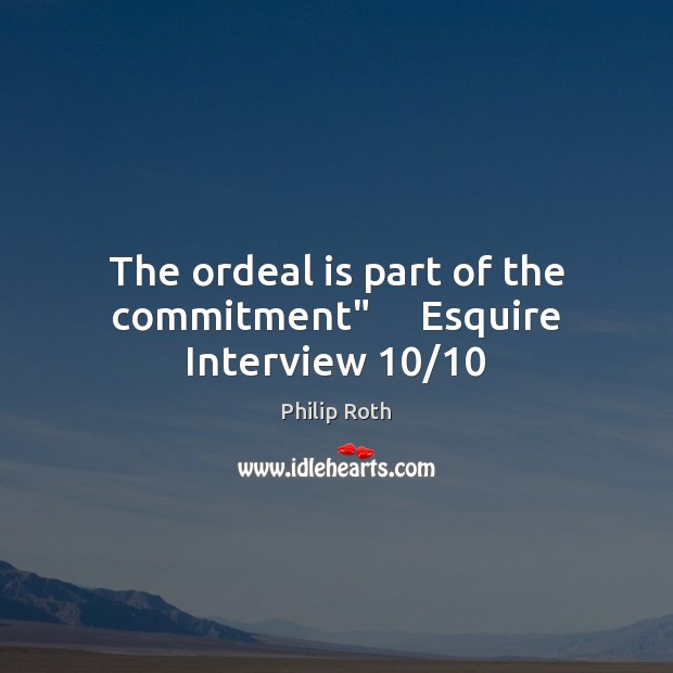 """The ordeal is part of the commitment""""     Esquire Interview 10/10 Philip Roth Picture Quote"""