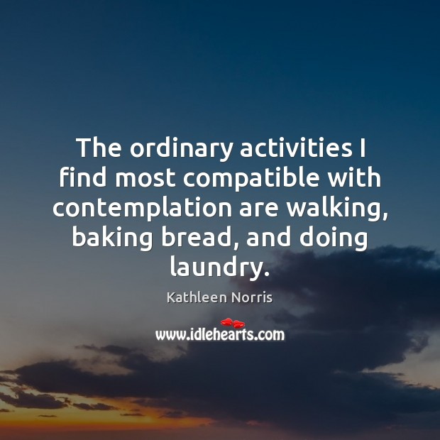The ordinary activities I find most compatible with contemplation are walking, baking Image