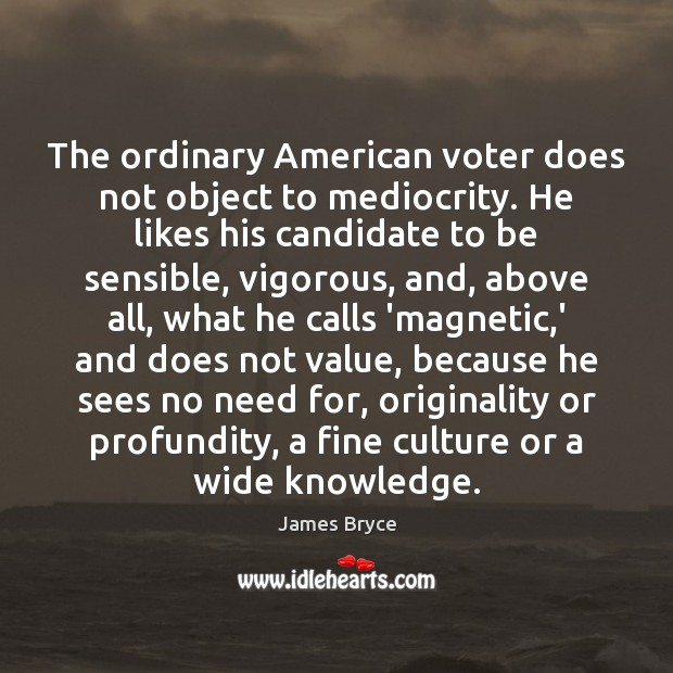 Image, The ordinary American voter does not object to mediocrity. He likes his