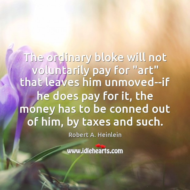 """The ordinary bloke will not voluntarily pay for """"art"""" that leaves him Robert A. Heinlein Picture Quote"""