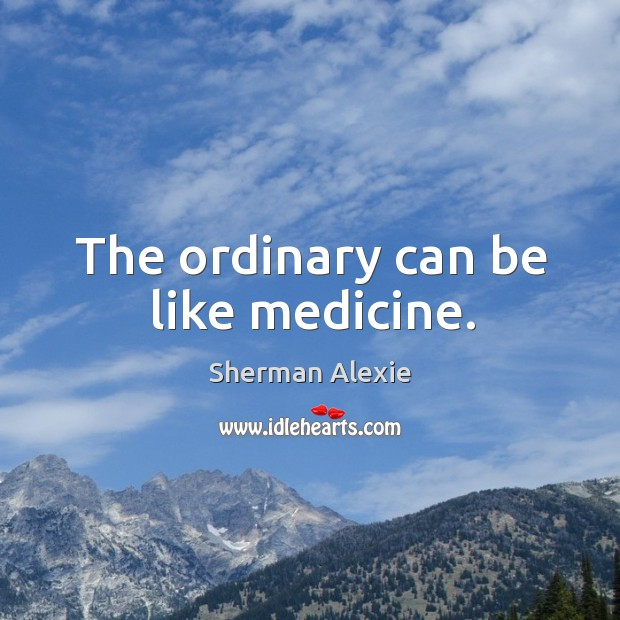 The ordinary can be like medicine. Image