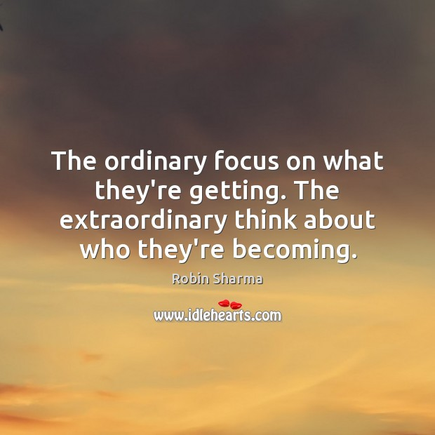 The ordinary focus on what they're getting. The extraordinary think about who Image