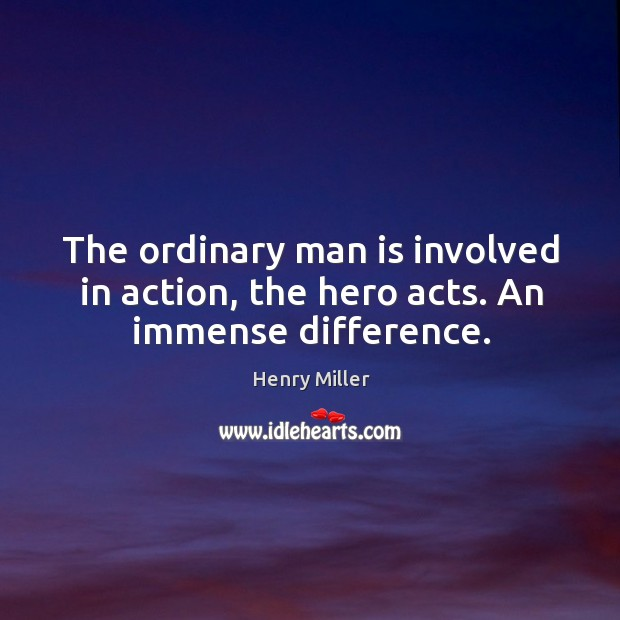 The ordinary man is involved in action, the hero acts. An immense difference. Image