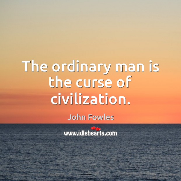 The ordinary man is the curse of civilization. John Fowles Picture Quote