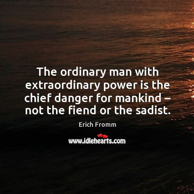 Image, The ordinary man with extraordinary power is the chief danger for mankind – not the fiend or the sadist.