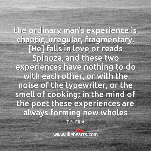 The ordinary man's experience is chaotic, irregular, fragmentary. [He] falls in love T.S. Eliot Picture Quote