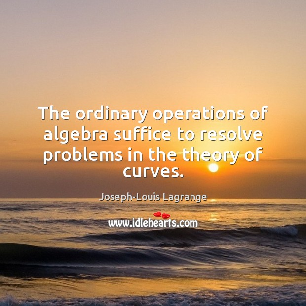 Image, The ordinary operations of algebra suffice to resolve problems in the theory of curves.