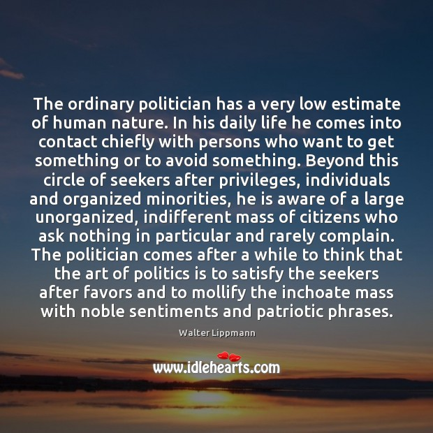 The ordinary politician has a very low estimate of human nature. In Walter Lippmann Picture Quote