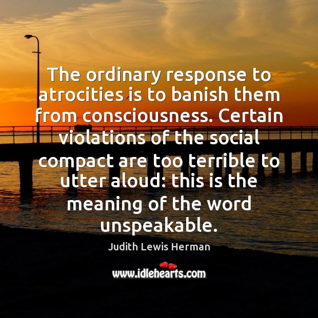 The ordinary response to atrocities is to banish them from consciousness. Certain Image