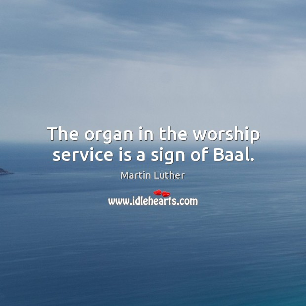 The organ in the worship service is a sign of Baal. Martin Luther Picture Quote