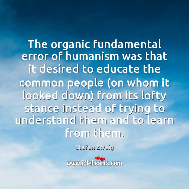 The organic fundamental error of humanism was that it desired to educate Image