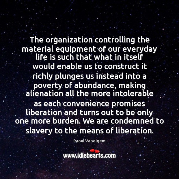 The organization controlling the material equipment of our everyday life is such Raoul Vaneigem Picture Quote