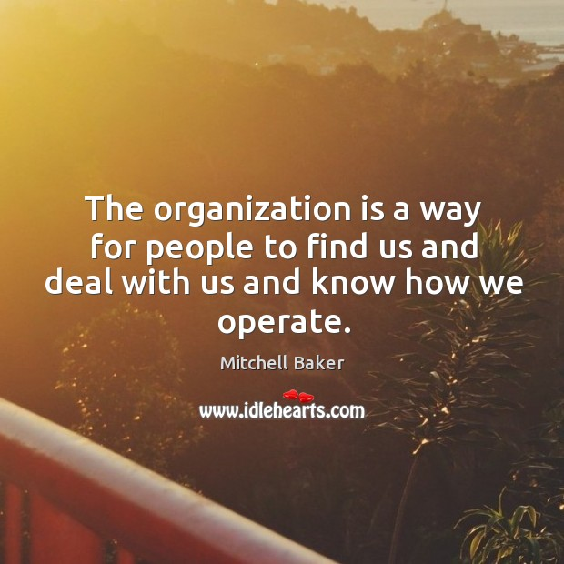 The organization is a way for people to find us and deal with us and know how we operate. Mitchell Baker Picture Quote