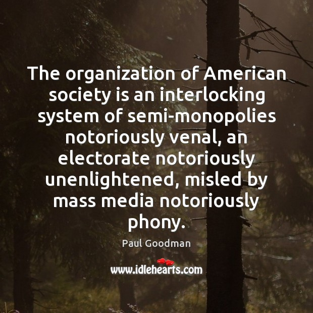 The organization of American society is an interlocking system of semi-monopolies notoriously Paul Goodman Picture Quote