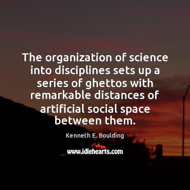 The organization of science into disciplines sets up a series of ghettos Image
