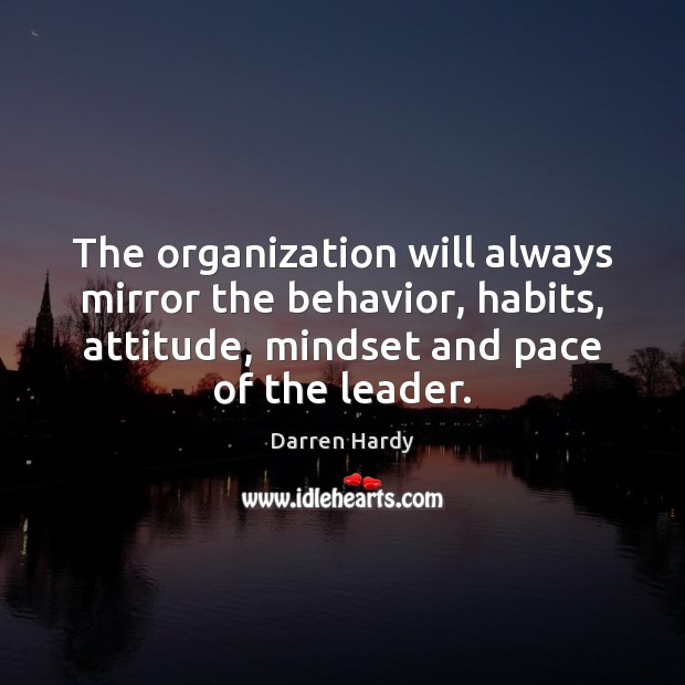 The organization will always mirror the behavior, habits, attitude, mindset and pace Behavior Quotes Image