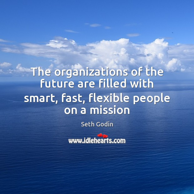 The organizations of the future are filled with smart, fast, flexible people on a mission Seth Godin Picture Quote