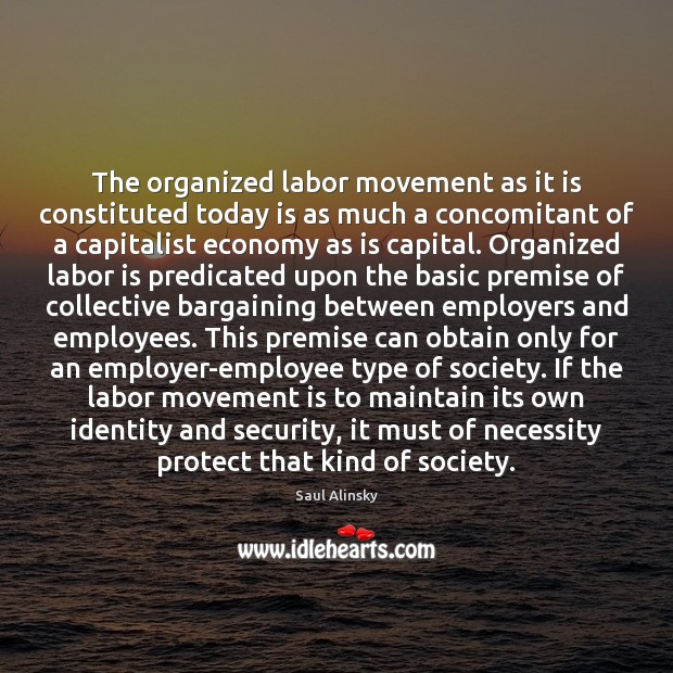 The organized labor movement as it is constituted today is as much Saul Alinsky Picture Quote
