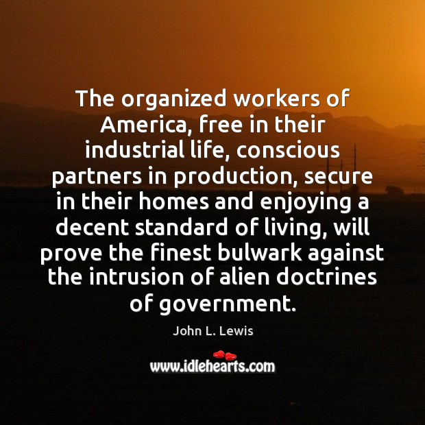 The organized workers of America, free in their industrial life, conscious partners John L. Lewis Picture Quote