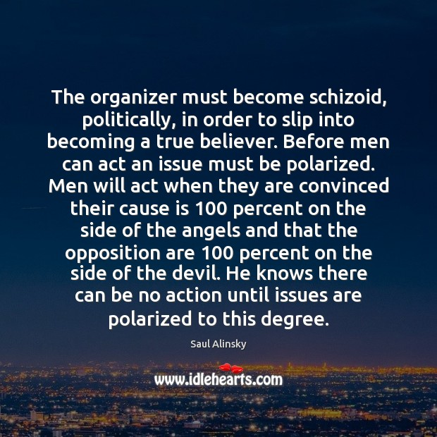 The organizer must become schizoid, politically, in order to slip into becoming Saul Alinsky Picture Quote