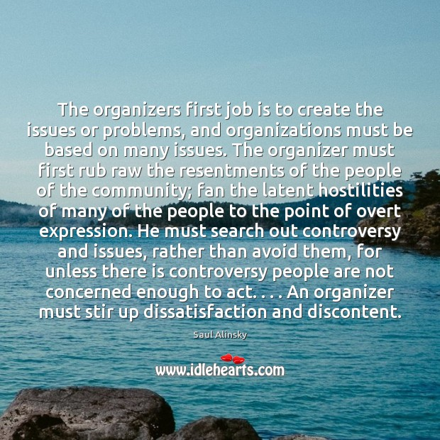 The organizers first job is to create the issues or problems, and Saul Alinsky Picture Quote