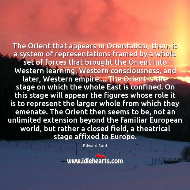 The Orient that appears in Orientalism, then, is a system of representations Image