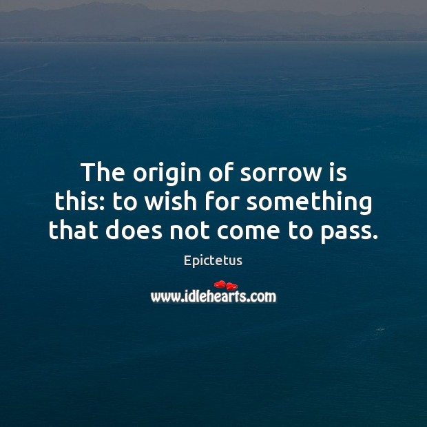 The origin of sorrow is this: to wish for something that does not come to pass. Epictetus Picture Quote