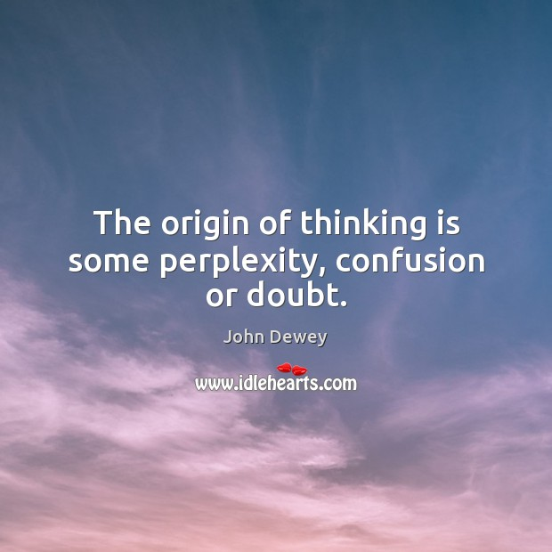 The origin of thinking is some perplexity, confusion or doubt. John Dewey Picture Quote
